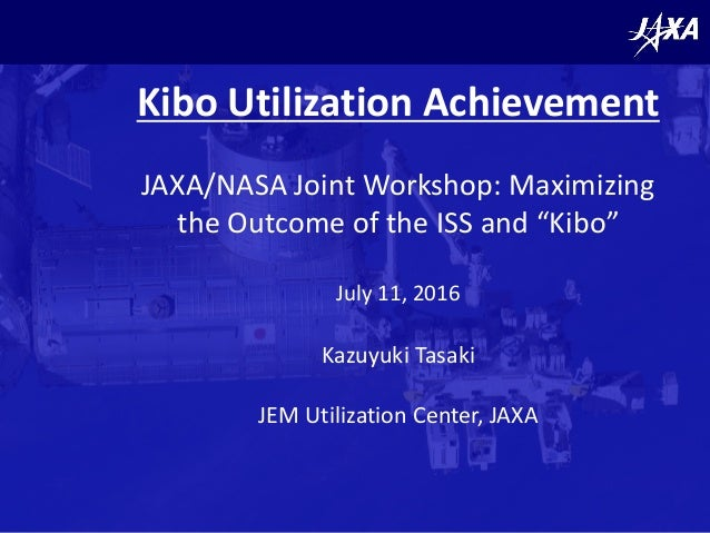 "Kibo Utilization Achievement JAXA/NASA Joint Workshop: Maximizing the Outcome of the ISS and ""Kibo"" July 11, 2016 Kazuyuki..."