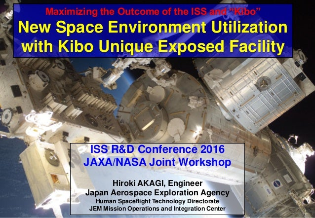 ISS R&D Conference 2016 JAXA/NASA Joint Workshop Hiroki AKAGI, Engineer Japan Aerospace Exploration Agency Human Spaceflig...
