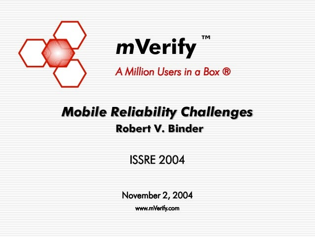 ™        mVerify        A Million Users in a Box ®Mobile Reliability Challenges        Robert V. Binder           ISSRE 20...