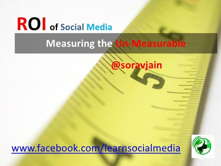ROI of Social Media       Measuring the Un-Measurable                    @soravjain     www.facebook.com/learnsocialmedia
