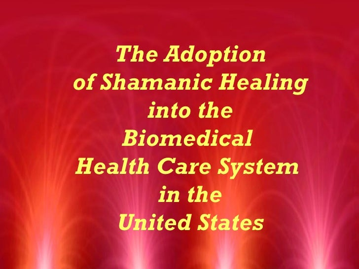 The Adoption of Shamanic Healing  into the  Biomedical  Health Care System  in the United States
