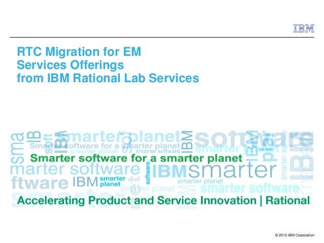© 2013 IBM CorporationRTC Migration for EMServices Offeringsfrom IBM Rational Lab Services