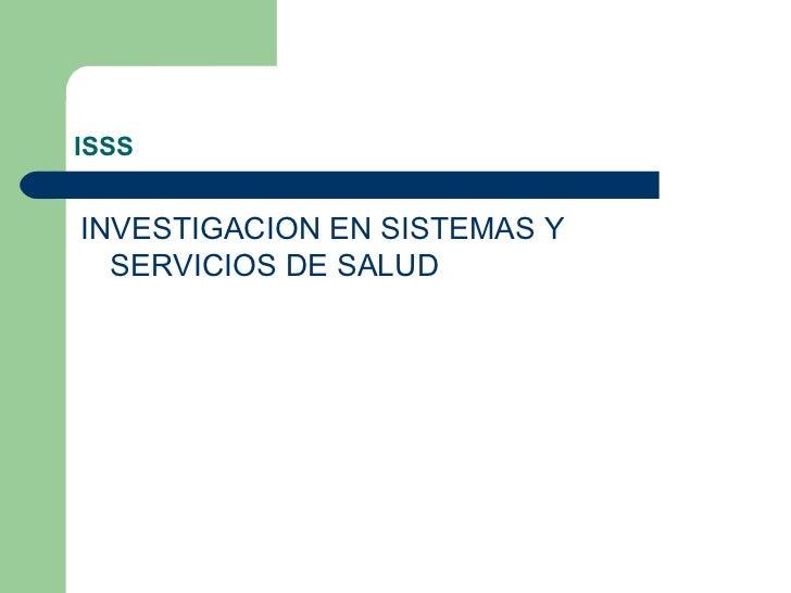 ISSS <ul><li>INVESTIGACION EN SISTEMAS Y SERVICIOS DE SALUD </li></ul>