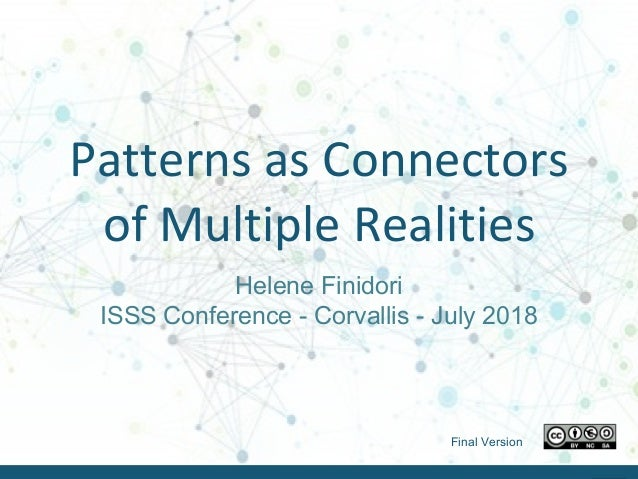 Helene Finidori – ISSS 2018 - July 2018Helene Finidori – ISSS 2018 - July 2018 Patterns as Connectors of Multiple Realitie...