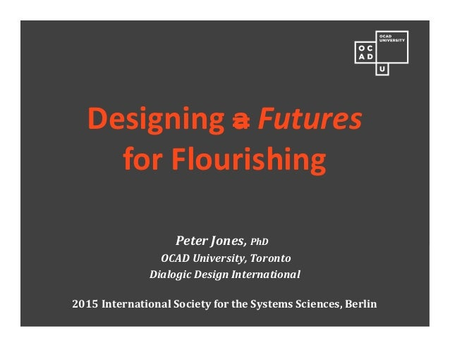 Designing a Futures for Flourishing Peter Jones, PhD OCAD University, Toronto Dialogic Design International 2015 Internati...