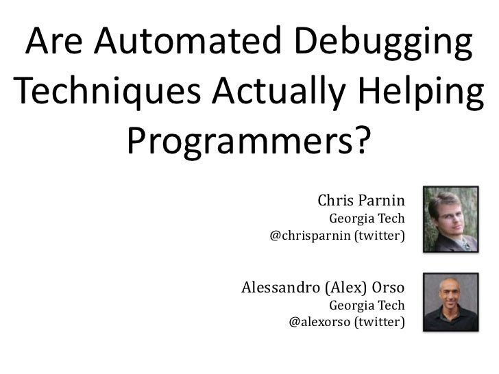 Are Automated Debugging Techniques Actually Helping Programmers?<br />Chris Parnin<br />    Georgia Tech<br />@chrisparnin...