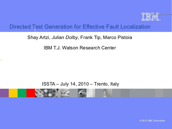 Directed Test Generation for Effective Fault Localization   Shay Artzi,  Julian Dolby ,  Frank Tip,  Marco Pistoia   IBM T...