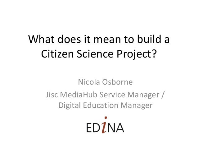 What does it mean to build a Citizen Science Project? Nicola Osborne Jisc MediaHub Service Manager / Digital Education Man...