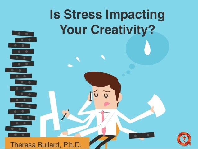 Is Stress Impacting  Your Creativity?  Theresa Bullard, P.h.D.