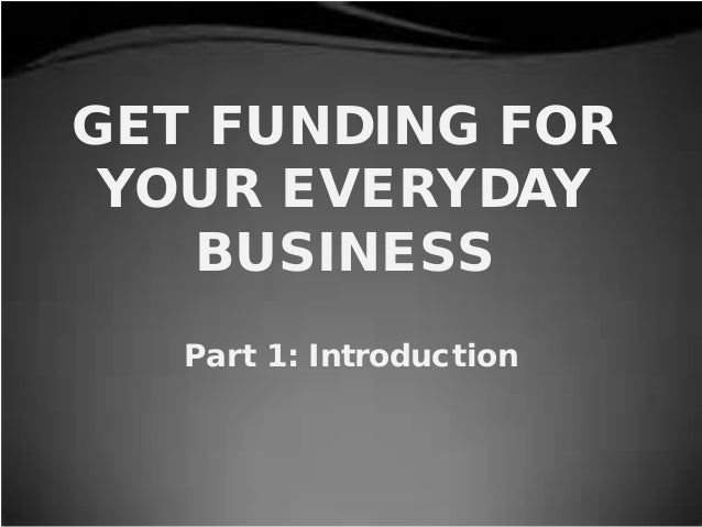 GET FUNDING FOR YOUR EVERYDAY BUSINESS Part 1: Introduction