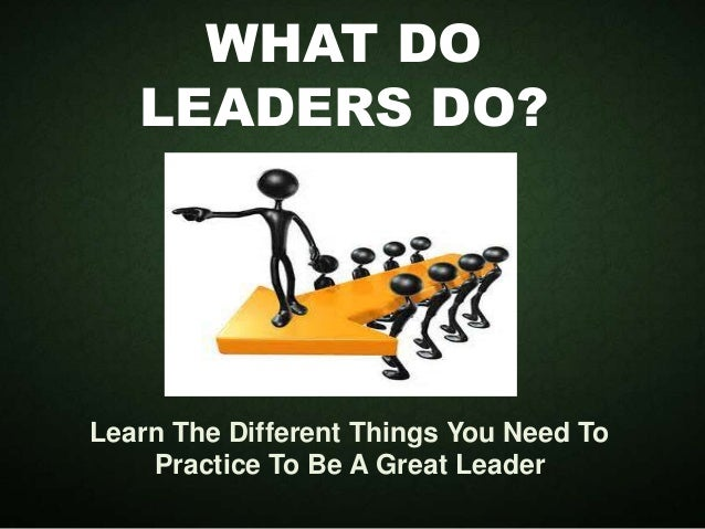 WHAT DO LEADERS DO? Learn The Different Things You Need To Practice To Be A Great Leader