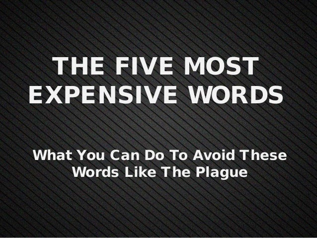 THE FIVE MOST EXPENSIVE WORDS What You Can Do To Avoid These Words Like The Plague