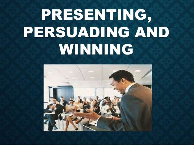 PRESENTING, PERSUADING AND WINNING