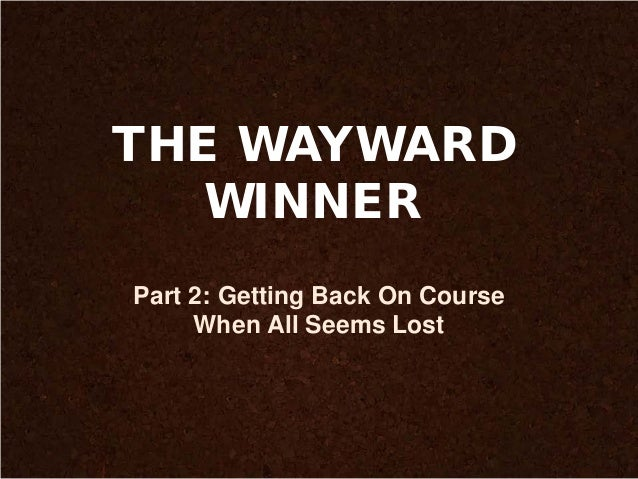 THE WAYWARD WINNER Part 2: Getting Back On Course When All Seems Lost