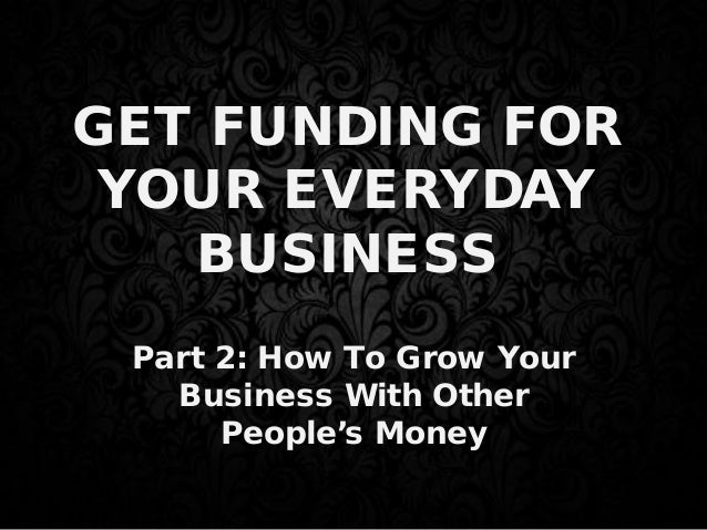 GET FUNDING FOR YOUR EVERYDAY BUSINESS Part 2: How To Grow Your Business With Other People's Money