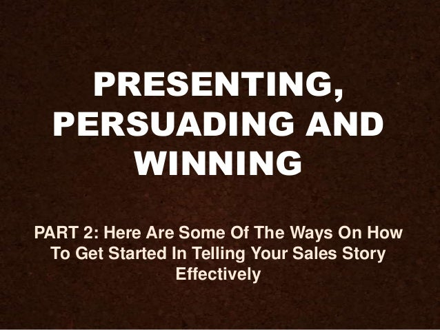 PRESENTING, PERSUADING AND WINNING PART 2: Here Are Some Of The Ways On How To Get Started In Telling Your Sales Story Eff...