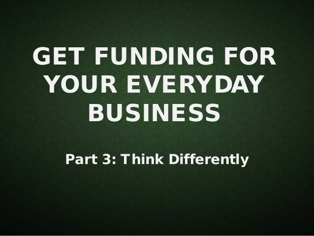 GET FUNDING FOR YOUR EVERYDAY BUSINESS Part 3: Think Differently