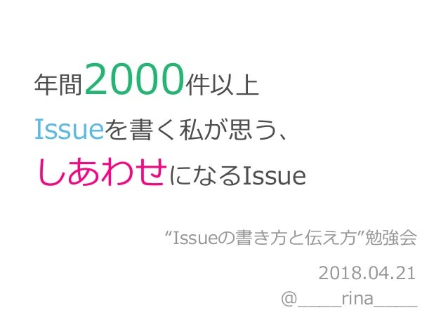 """年間2000件以上 Issueを書く私が思う、 しあわせになるIssue """"Issueの書き方と伝え方""""勉強会 2018.04.21 @____rina____"""