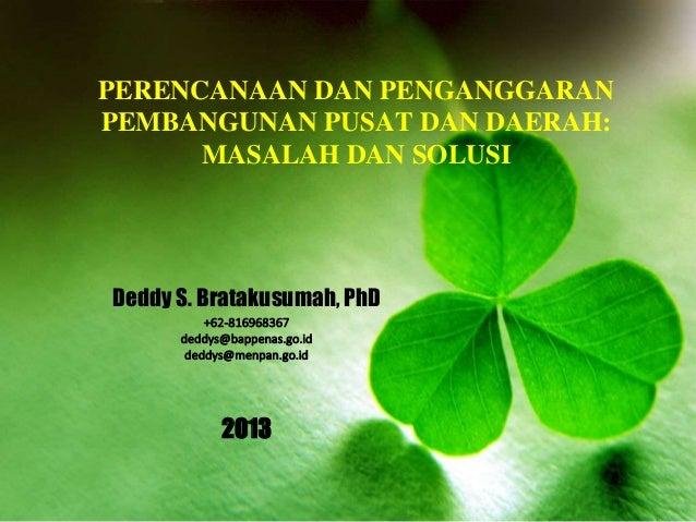 PERENCANAAN DAN PENGANGGARAN PEMBANGUNAN PUSAT DAN DAERAH: MASALAH DAN SOLUSI Deddy S. Bratakusumah, PhD +62-816968367 ded...