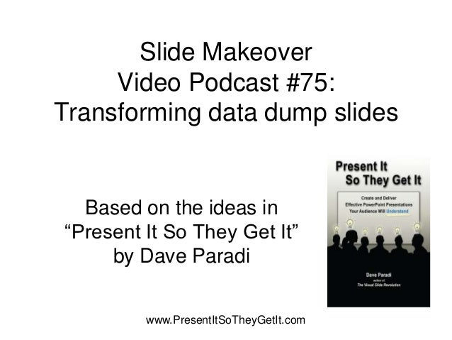 """Slide Makeover     Video Podcast #75:Transforming data dump slides  Based on the ideas in""""Present It So They Get It""""     b..."""