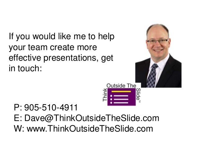If you would like me to helpyour team create moreeffective presentations, getin touch:P: 905-510-4911E: Dave@ThinkOutsideT...