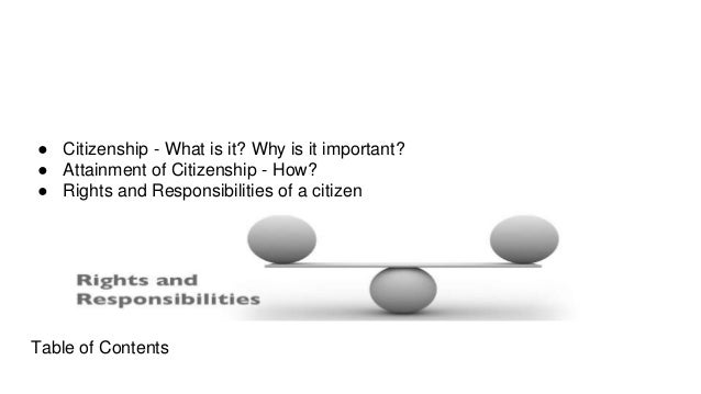 Table of Contents ● Citizenship - What is it? Why is it important? ● Attainment of Citizenship - How? ● Rights and Respons...
