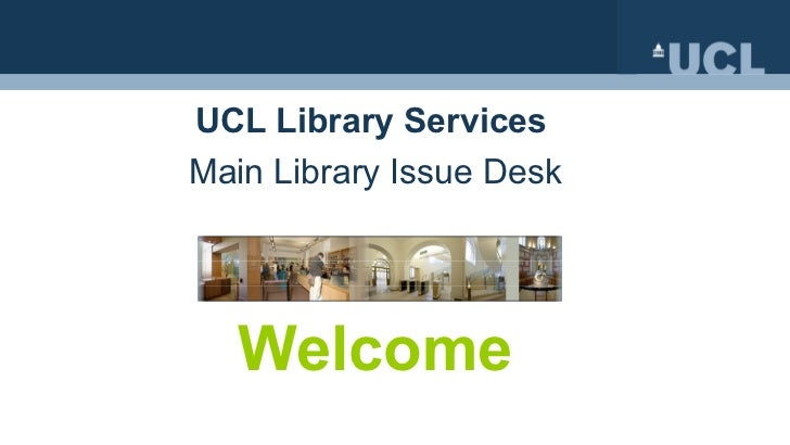 UCL Library Services   Main Library Issue Desk Welcome