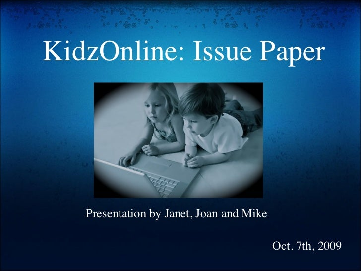 KidzOnline: Issue Paper        Presentation by Janet, Joan and Mike                                            Oct. 7th, 2...