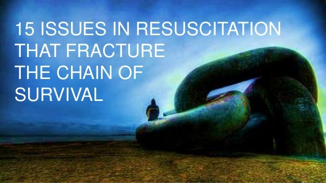 15 ISSUES IN RESUSCITATION THAT FRACTURE THE CHAIN OF SURVIVAL