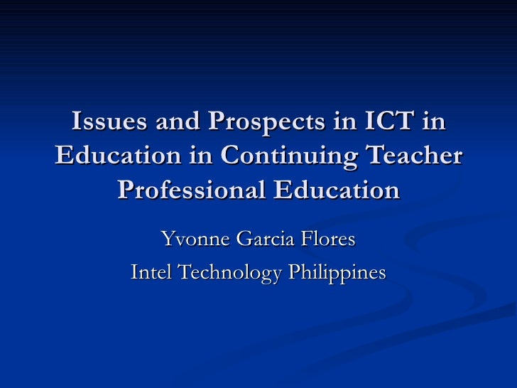 Issues and Prospects in ICT in Education in Continuing Teacher Professional Education Yvonne Garcia Flores Intel Technolog...