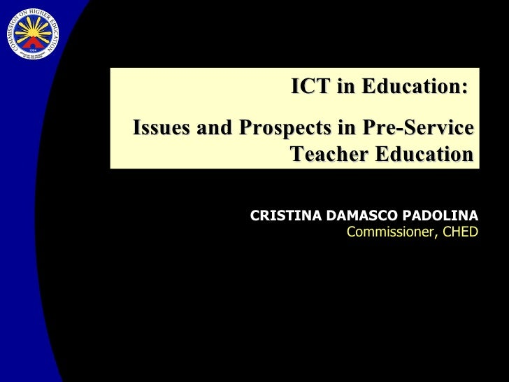 CRISTINA DAMASCO PADOLINA Commissioner, CHED ICT in Education:  Issues and Prospects in Pre-Service Teacher Education
