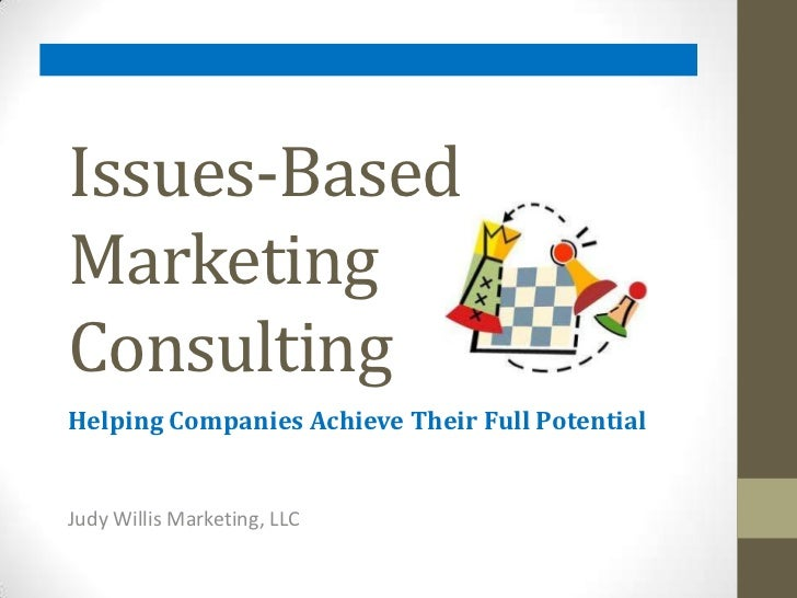 Issues-Based Marketing       Consulting<br />Helping Companies Achieve Their Full Potential<br />Judy Willis Marketing, LL...