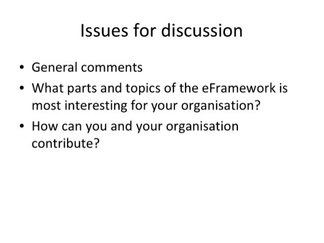 Issues for discussion  -* General comments  * What parts and topics of the eFramework is most interesting for your organis...