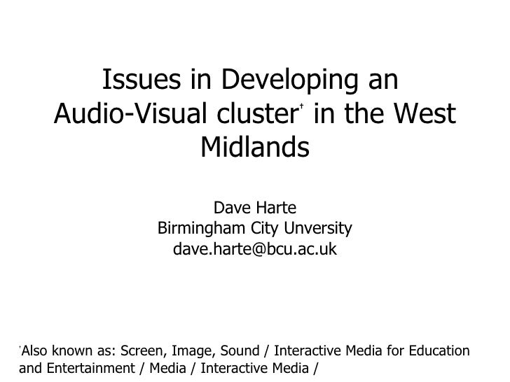 Issues in Developing an  Audio-Visual cluster †  in the West Midlands Dave Harte Birmingham City Unversity [email_address]...