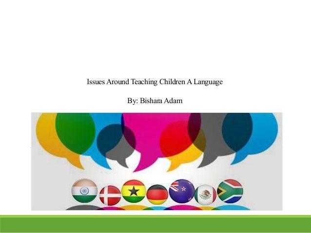 Issues Around Teaching ChildrenALanguage By: BisharaAdam