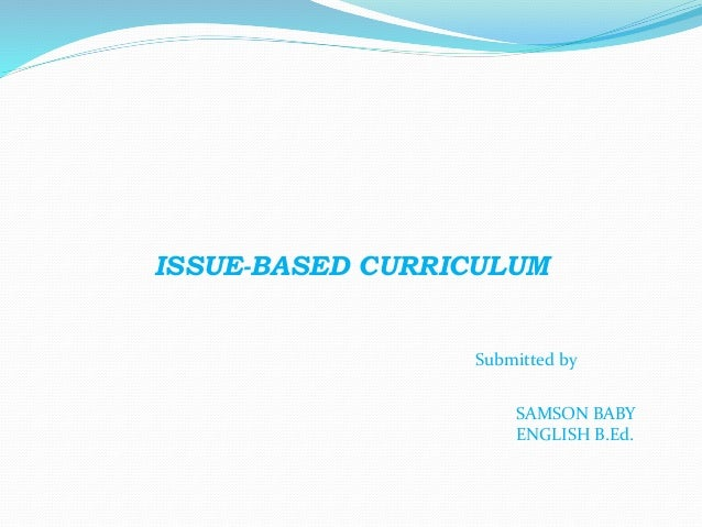 ISSUE-BASED CURRICULUM Submitted by SAMSON BABY ENGLISH B.Ed.