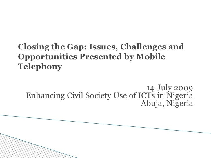 Closing the Gap: Issues, Challenges andOpportunities Presented by MobileTelephony                                  14 July...