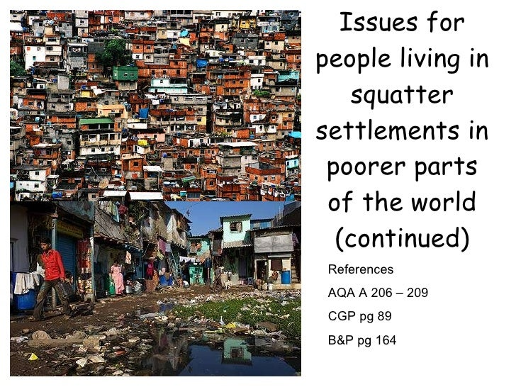 Issues for people living in squatter settlements in poorer parts of the world (continued) References AQA A 206 – 209 CGP p...