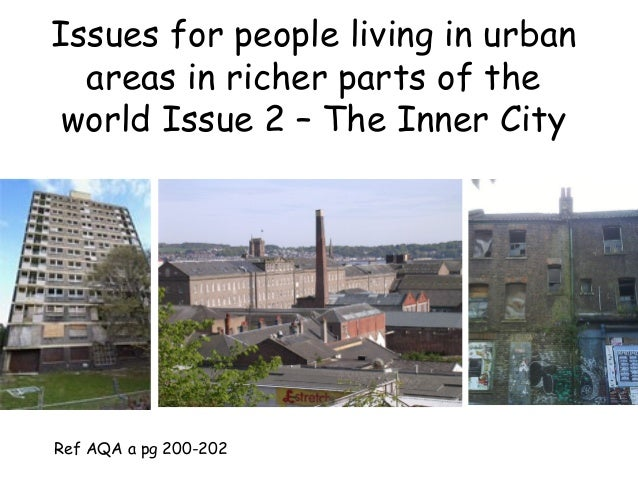 Issues for people living in urban areas in richer parts of the world Issue 2 – The Inner City Ref AQA a pg 200-202