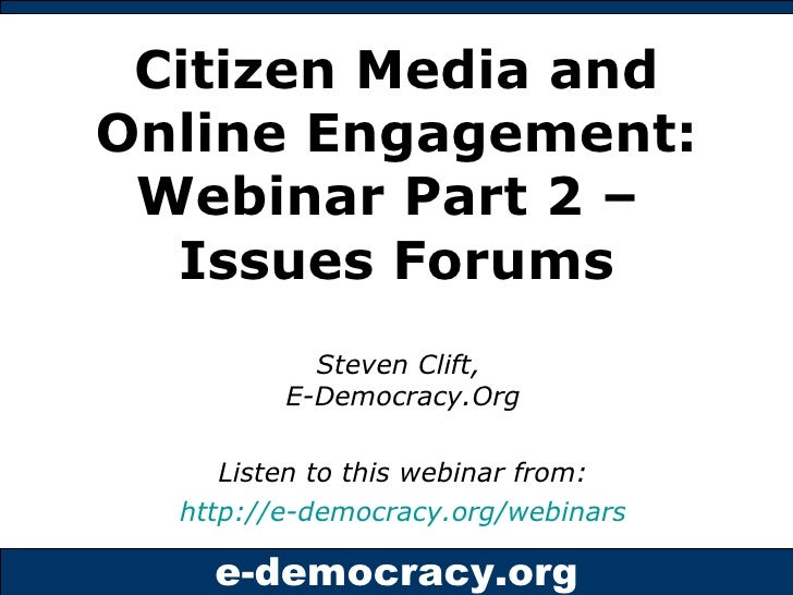 Citizen Media and Online Engagement: Webinar Part 2 –  Issues Forums Steven Clift,  E-Democracy.Org Listen to this webinar...