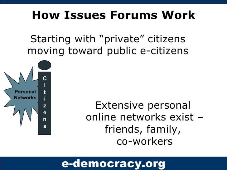 """How Issues Forums Work C i t i z e n s Starting with """"private"""" citizens moving toward public e-citizens Extensive personal..."""