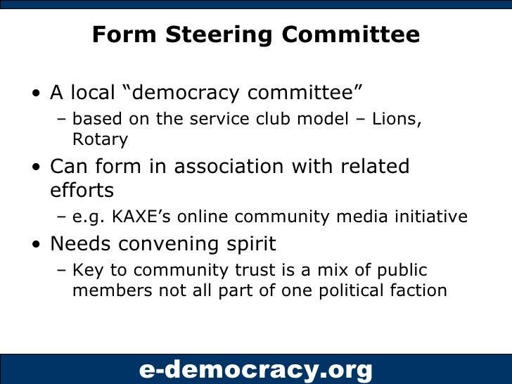"Form Steering Committee <ul><li>A local ""democracy committee""  </li></ul><ul><ul><li>based on the service club model – Lio..."