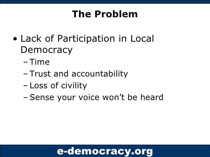 The Problem <ul><li>Lack of Participation in Local Democracy </li></ul><ul><ul><li>Time </li></ul></ul><ul><ul><li>Trust a...