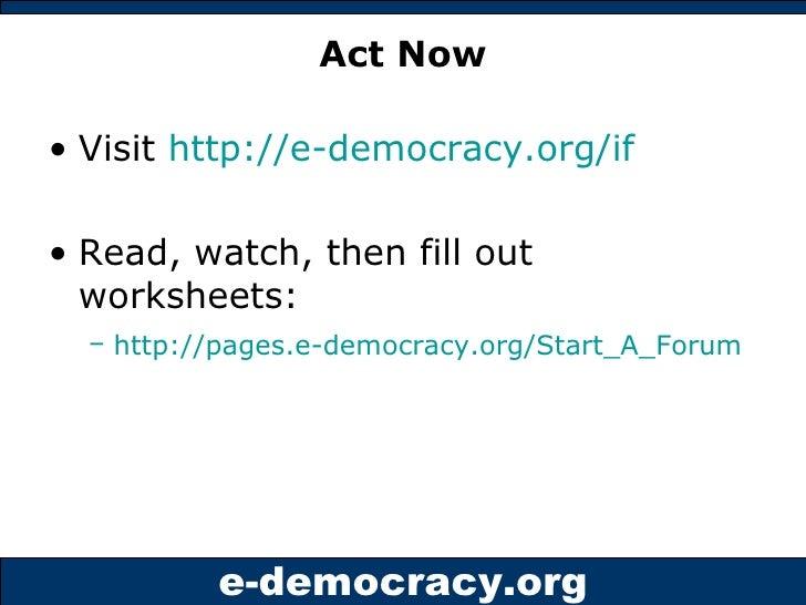Act Now <ul><li>Visit  http://e-democracy.org/if   </li></ul><ul><li>Read, watch, then fill out worksheets: </li></ul><ul>...