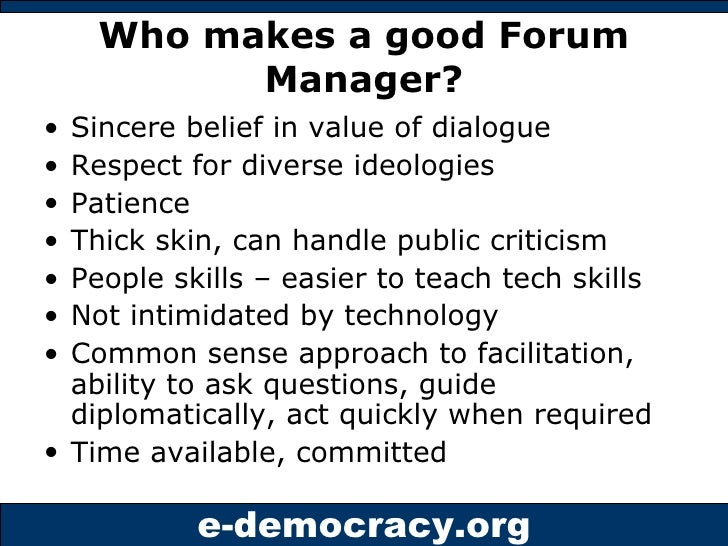 Who makes a good Forum Manager? <ul><li>Sincere belief in value of dialogue </li></ul><ul><li>Respect for diverse ideologi...