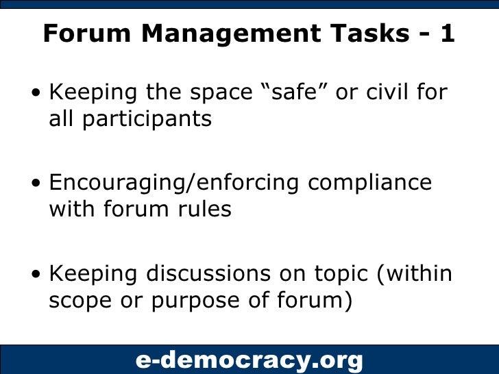 "Forum Management Tasks - 1 <ul><li>Keeping the space ""safe"" or civil for all participants </li></ul><ul><li>Encouraging/en..."