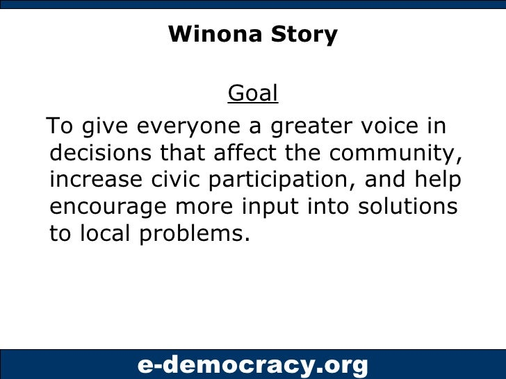 Winona Story <ul><li>Goal </li></ul><ul><li>To give everyone a greater voice in decisions that affect the community, incre...