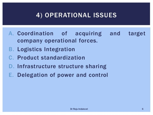 A. Coordination of acquiring and target company operational forces. B. Logistics Integration C. Product standardization D....