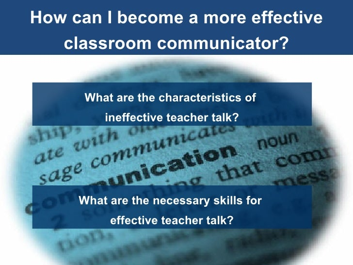How can I become a more effective classroom communicator? What are the characteristics of  ineffective teacher talk? What ...