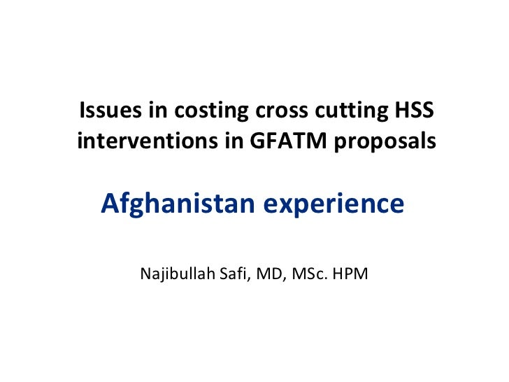 Issues in costing cross cutting HSS interventions in GFATM proposals Afghanistan experience  Najibullah Safi, MD, MSc. HPM